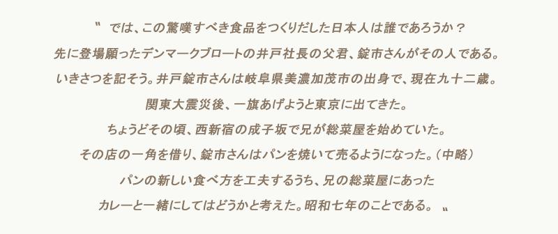 〝 では、この驚嘆すべき食品をつくりだした日本人は誰であろうか?先に登場願ったデンマークブロートの井戸社長の父君、錠市さんがその人である。いきさつを記そう。井戸錠市さんは岐阜県美濃加茂市の出身で、現在九十二歳。関東大震災後、一旗あげようと東京に出てきた。ちょうどその頃、西新宿の成子坂で兄が総菜屋を始めていた。その店の一角を借り、錠市さんはパンを焼いて売るようになった。(中略)パンの新しい食べ方を工夫するうち、兄の総菜屋にあったカレーと一緒にしてはどうかと考えた。昭和七年のことである。〟