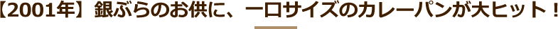 【2001年】銀ぶらのお供に、一口サイズのカレーパンが大ヒット!