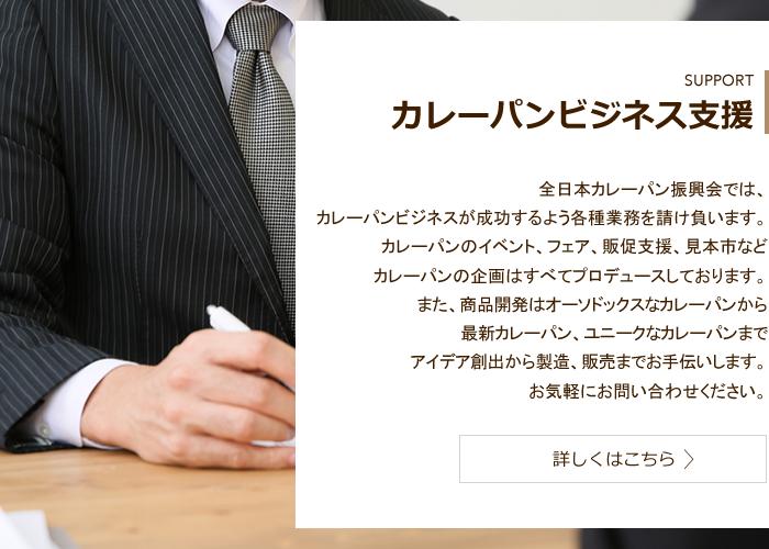 SUPPORT カレーパンビジネス支援 全日本カレーパン振興会では、カレーパンビジネスが成功するよう各種業務を請け負います。カレーパンのイベント、フェア、販促支援、見本市などカレーパンの企画はすべてプロデュースしております。また、商品開発はオーソドックスなカレーパンから最新カレーパン、ユニークなカレーパンまでアイデア創出から製造、販売までお手伝いします。お気軽にお問い合わせください。 詳しくはこちら